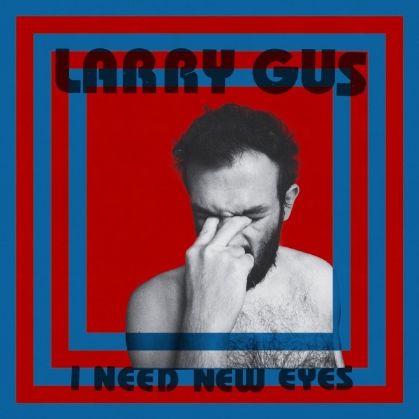 Larry Gus - I Need New Eyes